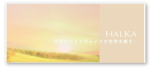 HALKA 天性のピュアボイスが世界を癒す…